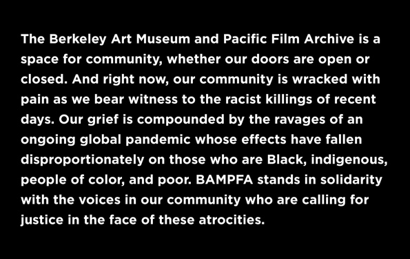 The Berkeley Art Museum and Pacific Film Archive is a space for community, whether our doors are open or closed. And right now, our community is wracked with pain as we bear witness to the racist killings of recent days. Our grief is compounded by the rav
