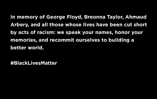 In memory of George Floyd, Breonna Taylor, Ahmad Arbery, and all those whose lives have been cut short by acts of racism: we speak your names, honor your memories, and recommit ourselves to building a better world. #BlackLivesMatter